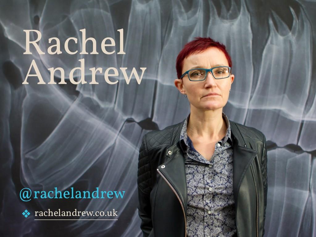 Rachel Andrew ❖ rachelandrew.co.uk @rachelandr...