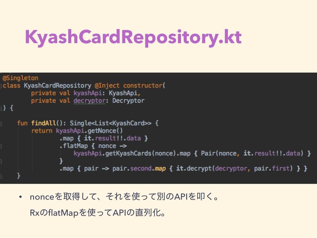 KyashCardRepository.kt • nonceΛऔಘͯ͠ɺͦΕΛͬͯผͷAPI...