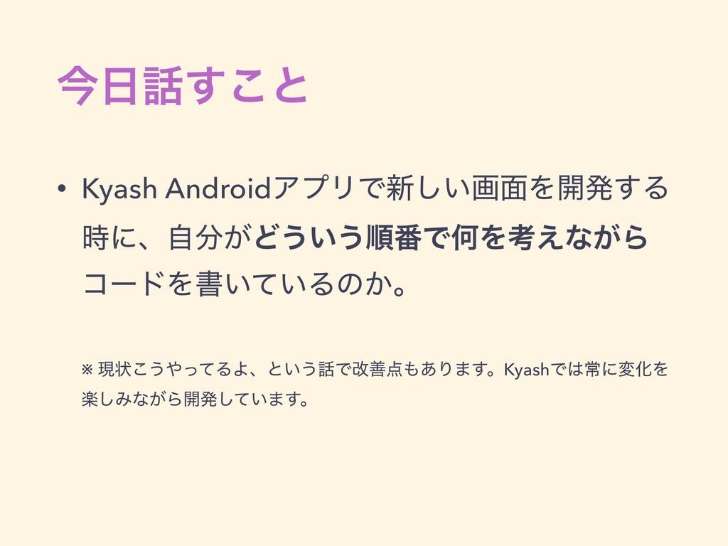 ࠓ͢͜ͱ • Kyash AndroidΞϓϦͰ৽͍͠ը໘Λ։ൃ͢Δ ʹɺ͕ࣗͲ͏͍͏...