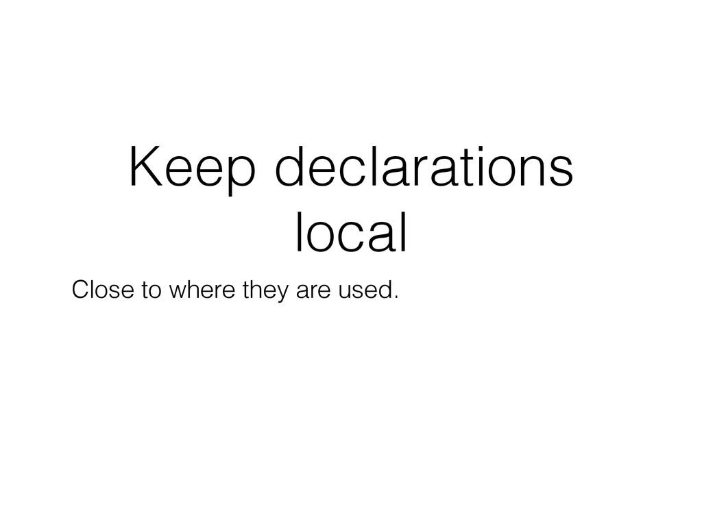 Keep declarations local Close to where they are...