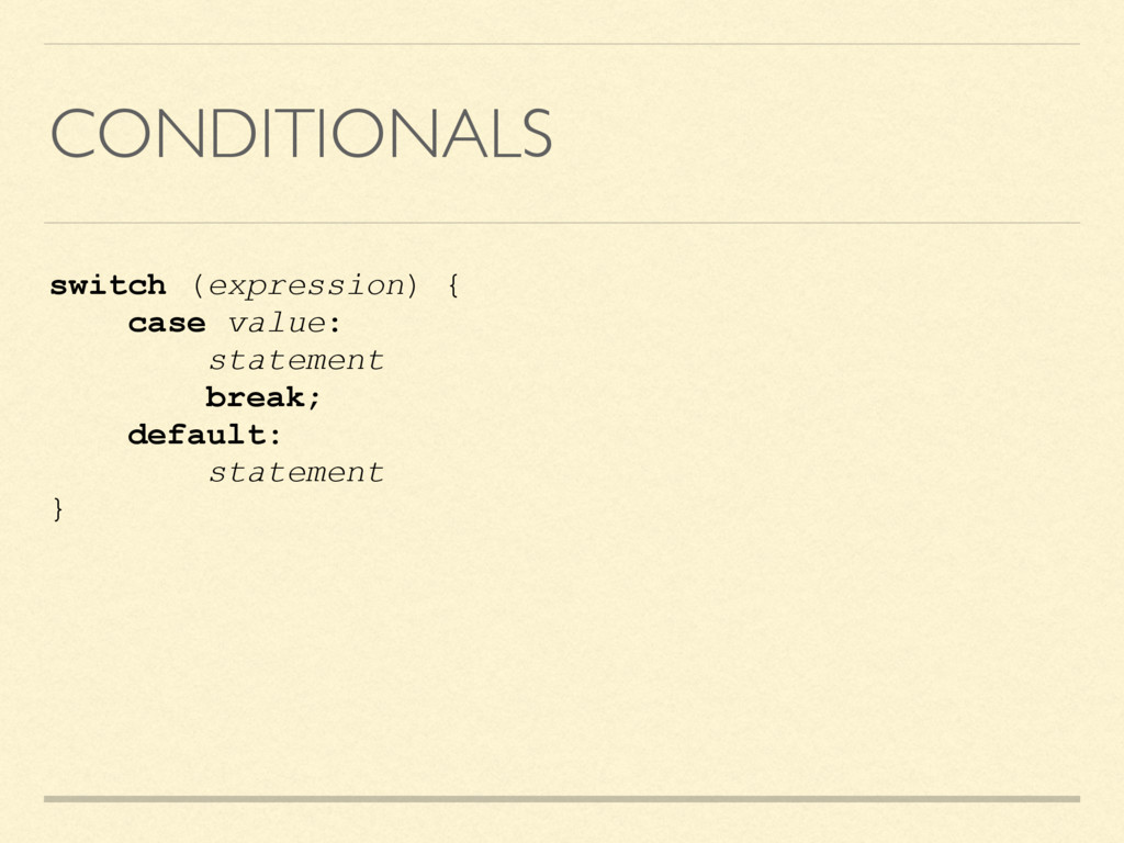 CONDITIONALS switch (expression) { case value: ...