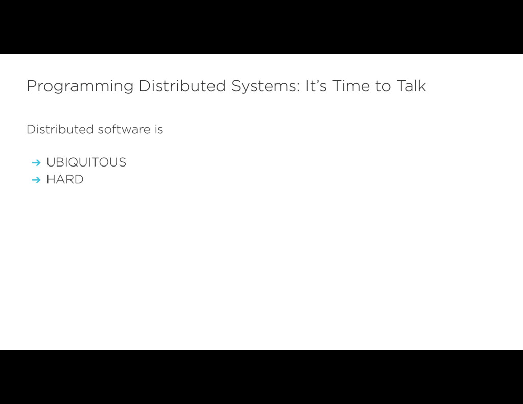 Distributed software is ➔ UBIQUITOUS ➔ HARD Pro...