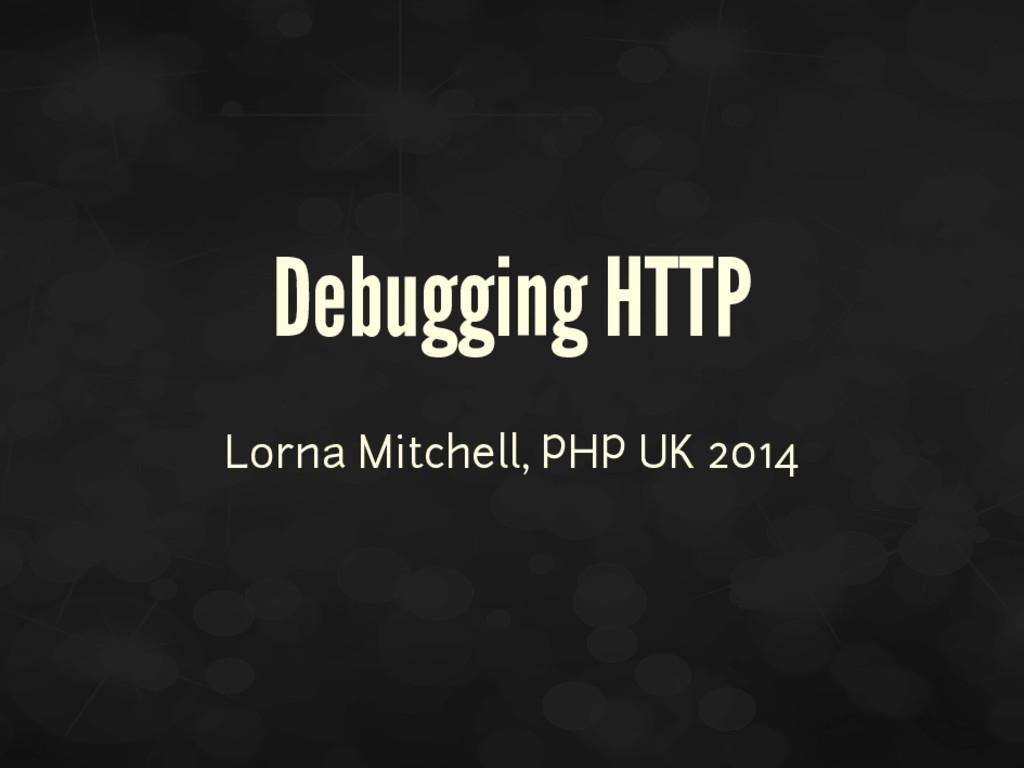 Debugging HTTP Lorna Mitchell, PHP UK 2014