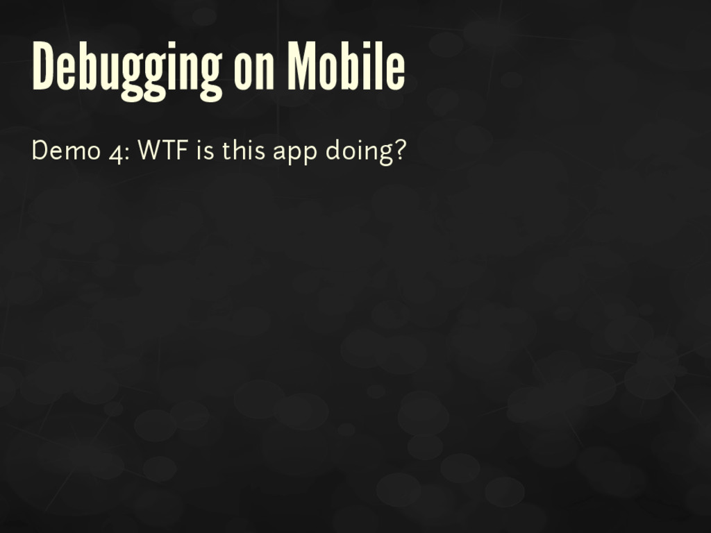 Debugging on Mobile Demo 4: WTF is this app doi...