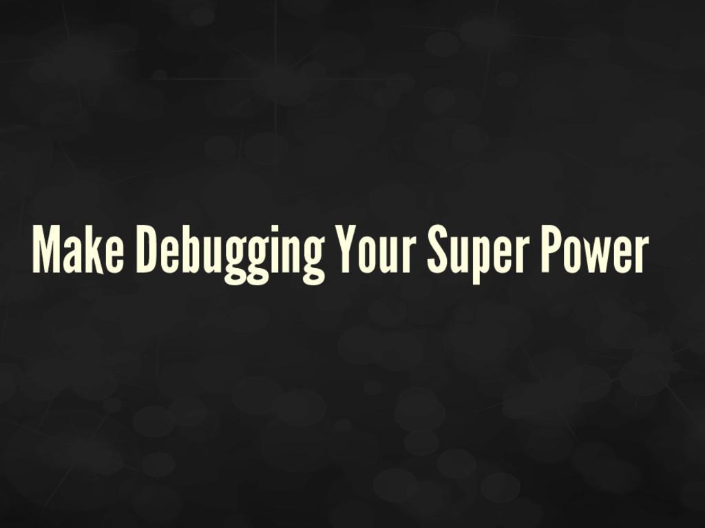 Make Debugging Your Super Power