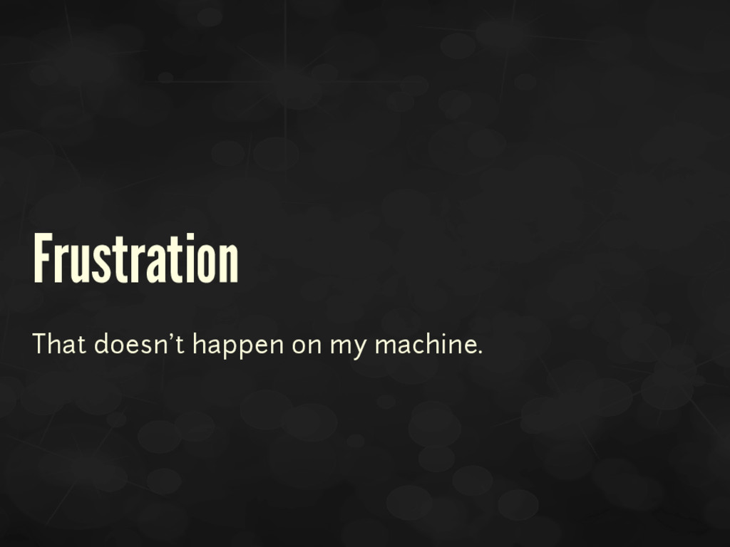 Frustration That doesn't happen on my machine.