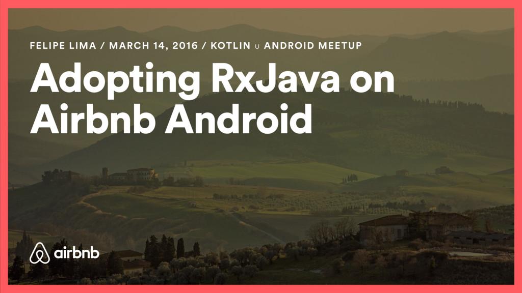 Adopting RxJava on Airbnb Android FELIPE LIMA /...