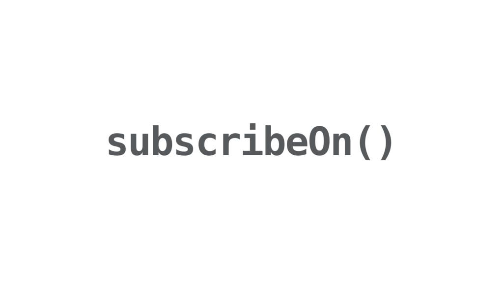subscribeOn()