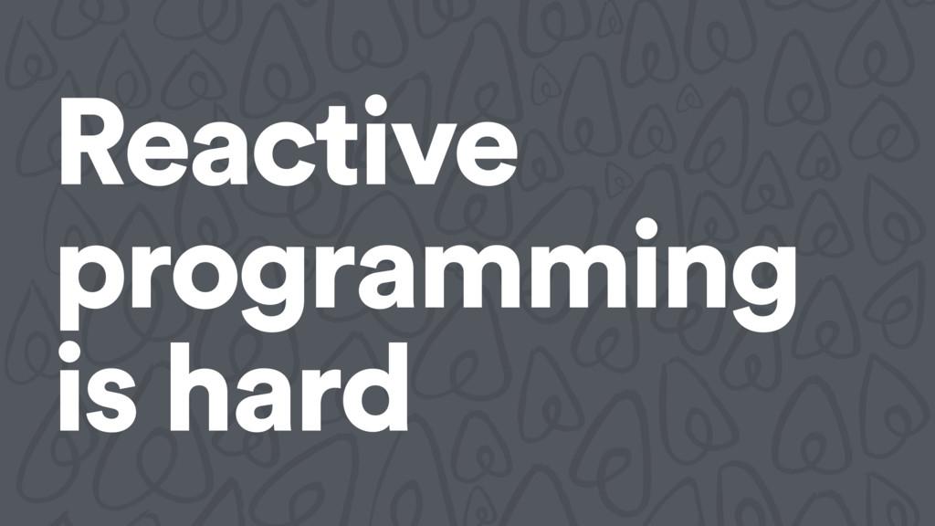 Reactive programming is hard