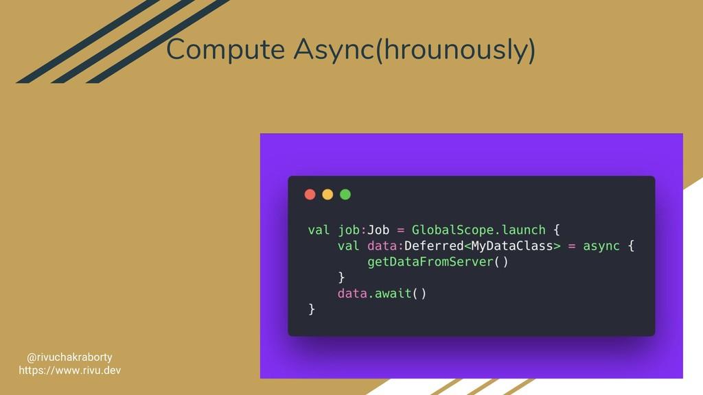 Compute Async(hrounously) 22 @rivuchakraborty h...