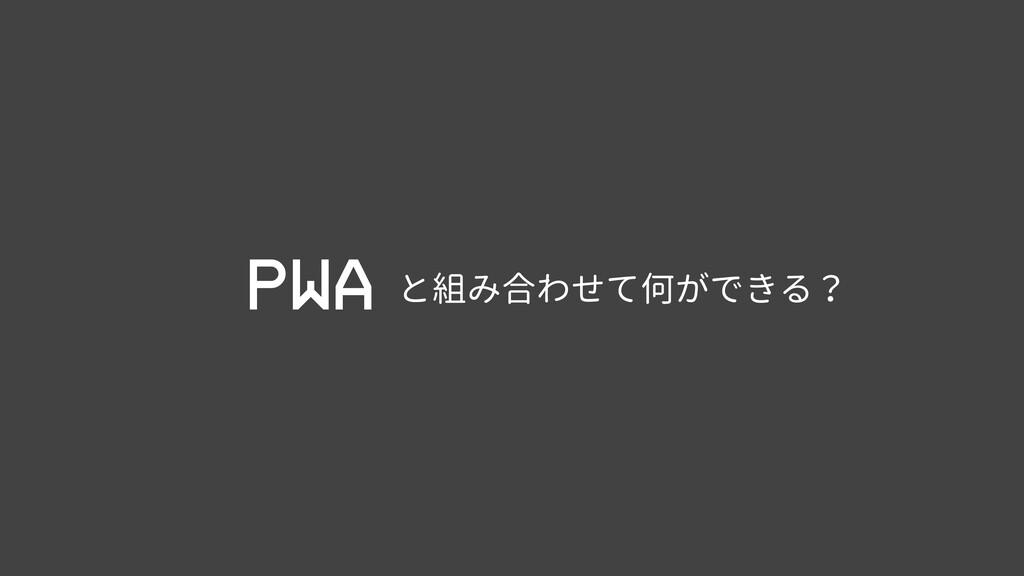 PWA と組み合わせて何ができる?