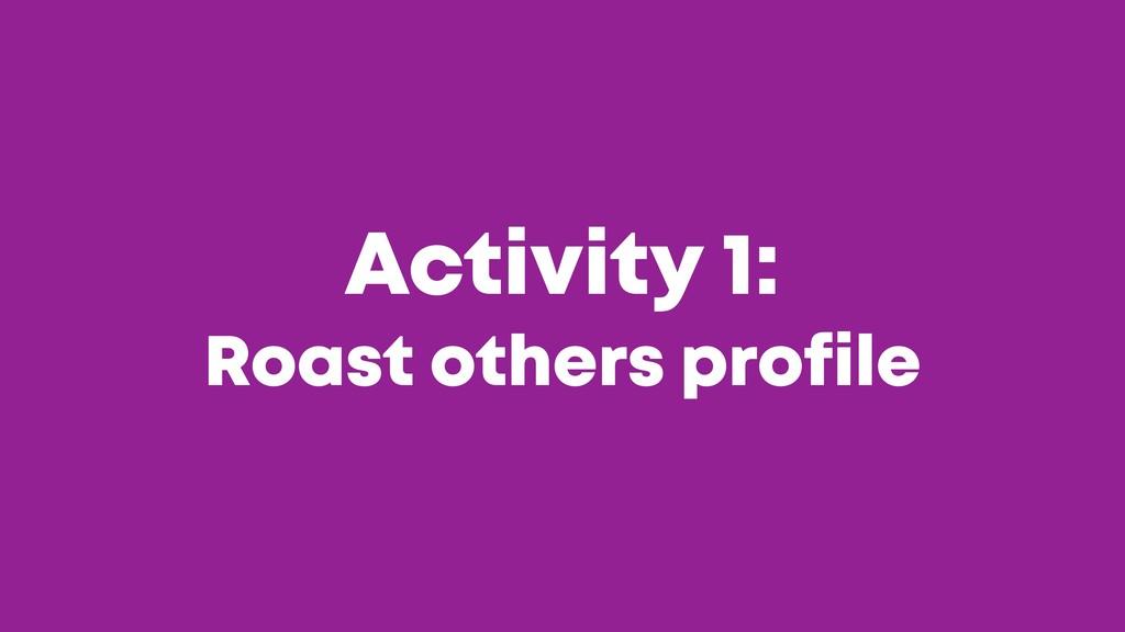 @JGFERREIRO @JGFERREIRO Activity 1: Roast other...