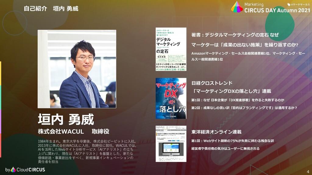 4 垣内 勇威 株式会社WACUL 取締役 1984年⽣まれ。東京⼤学を卒業後、株式会社ビービ...