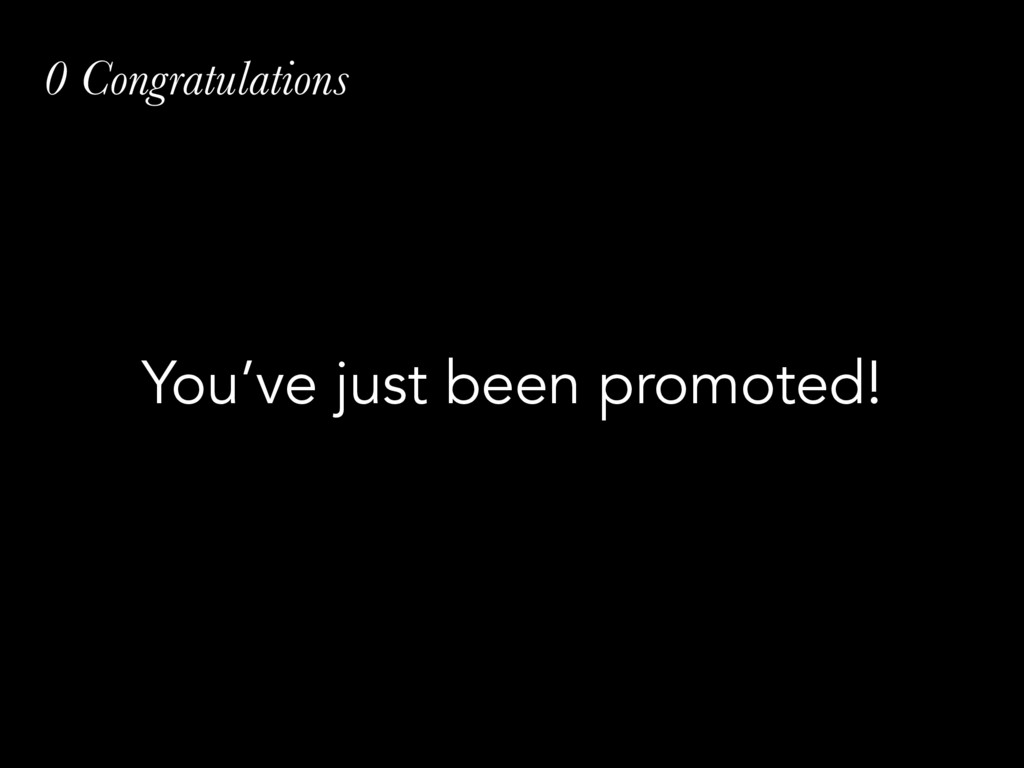 0 Congratulations You've just been promoted!