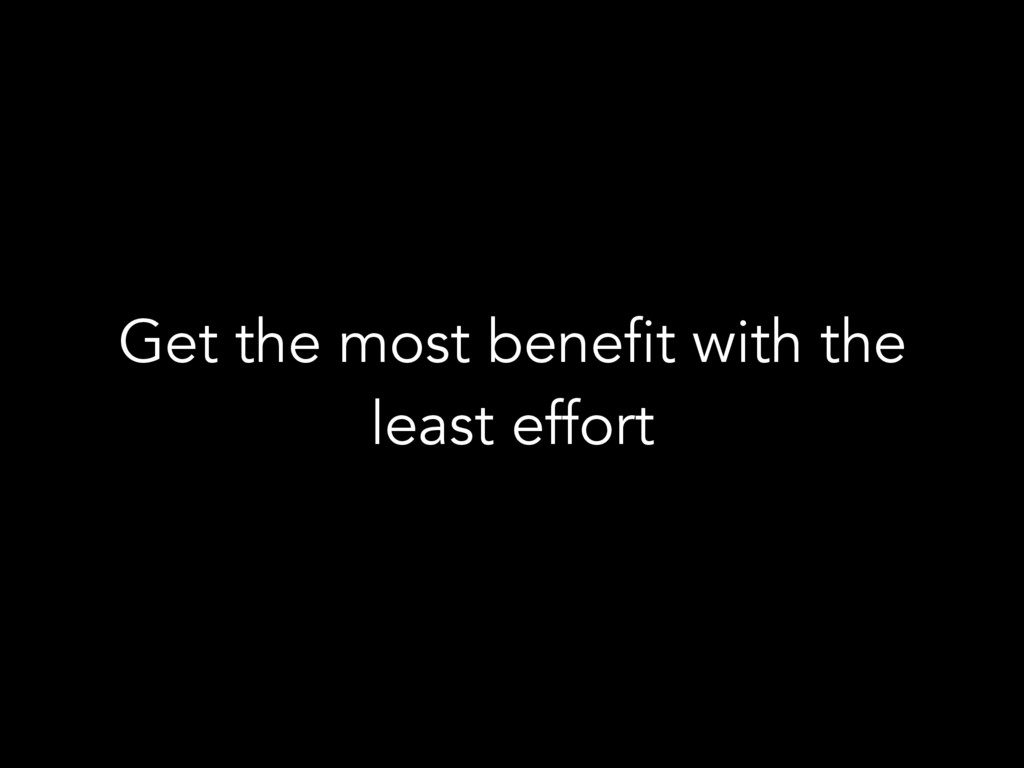 Get the most benefit with the least effort