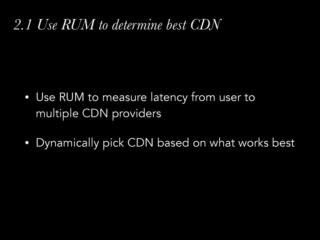 2.1 Use RUM to determine best CDN • Use RUM to ...