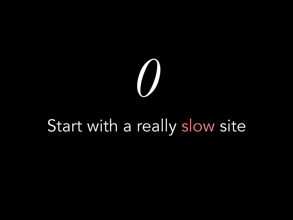 0 Start with a really slow site
