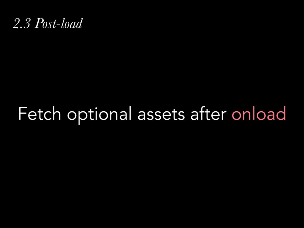 2.3 Post-load Fetch optional assets after onload