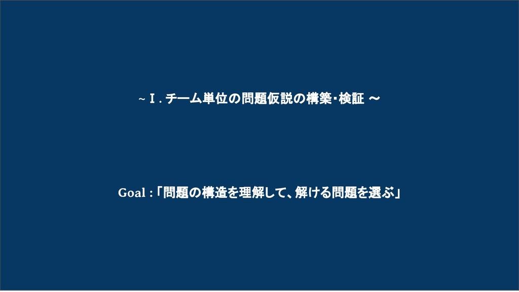 ~Ⅰ. チーム単位の問題仮説の構築・検証 〜     Goal : 「問題の構造を理解...