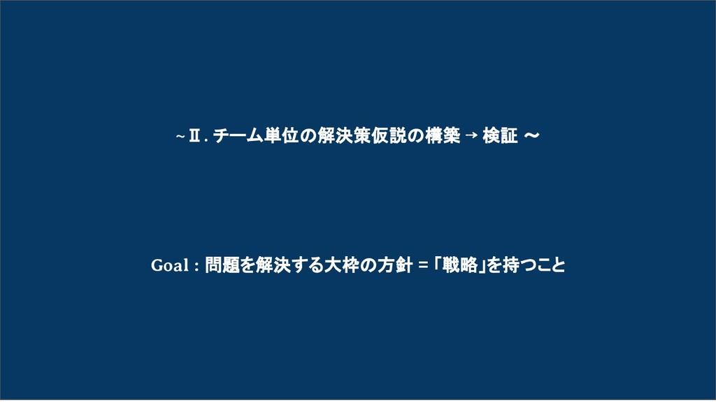 ~Ⅱ. チーム単位の解決策仮説の構築 ⇢ 検証 〜 Goal : 問題を解決する大枠の方針 =...