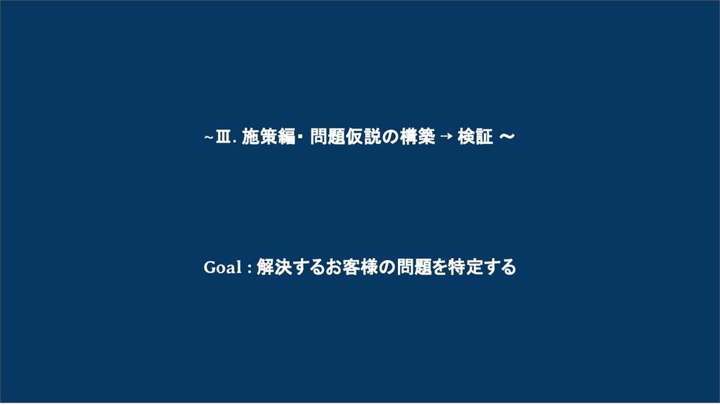 ~Ⅲ. 施策編・ 問題仮説の構築 ⇢ 検証 〜 Goal : 解決するお客様の問題を特定する
