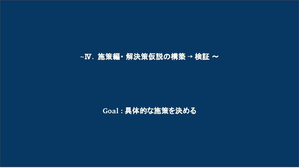 ~Ⅳ. 施策編・ 解決策仮説の構築 ⇢ 検証 〜 Goal : 具体的な施策を決める