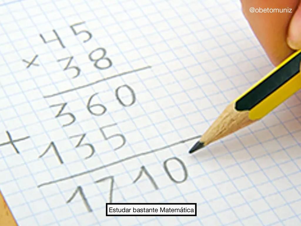 Estudar bastante Matemática @obetomuniz