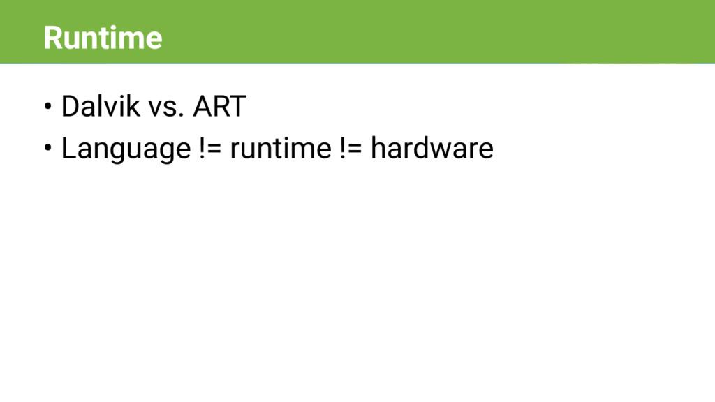 • Dalvik vs. ART • Language != runtime != hardw...