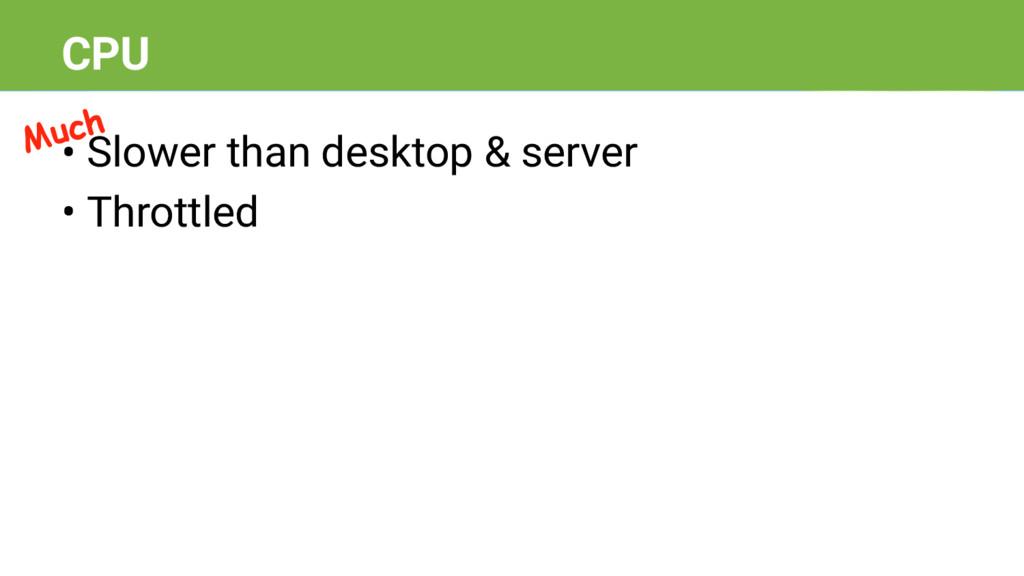 • Slower than desktop & server • Throttled CPU ...