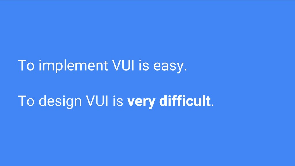 To implement VUI is easy. To design VUI is very...