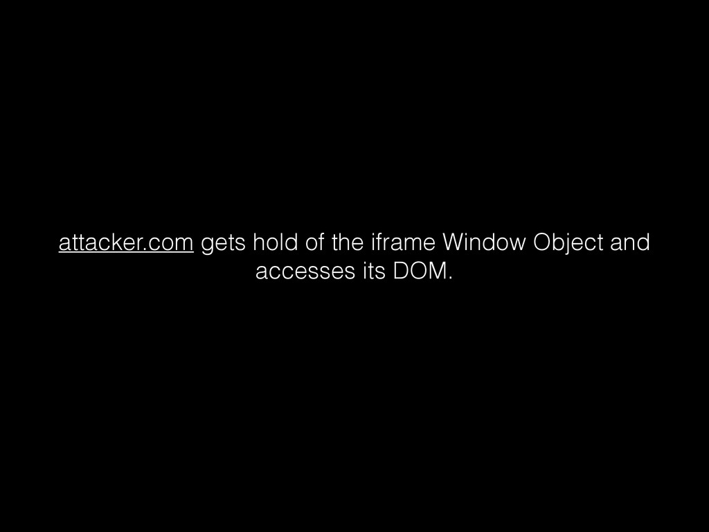 attacker.com gets hold of the iframe Window Obj...