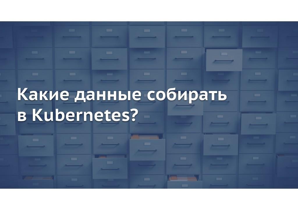 Какие данные собирать в Kubernetes?