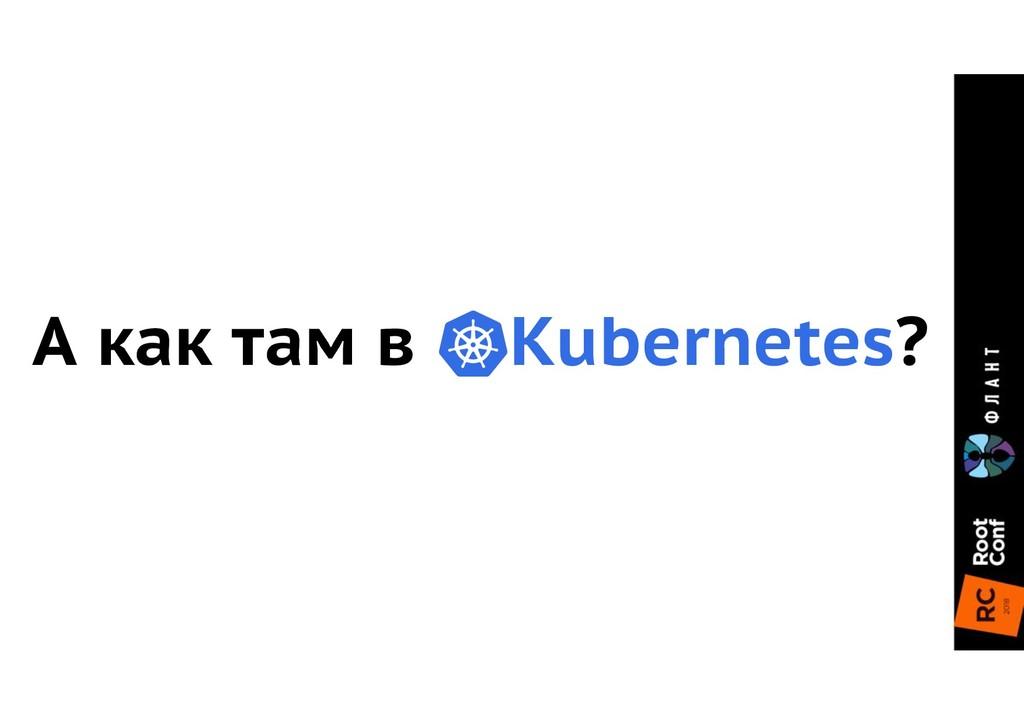 А как там в Kubernetes?