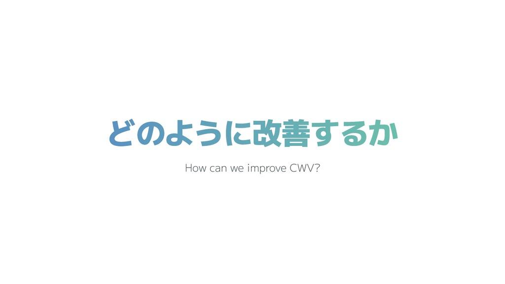どのように改善するか How can we improve CWV?