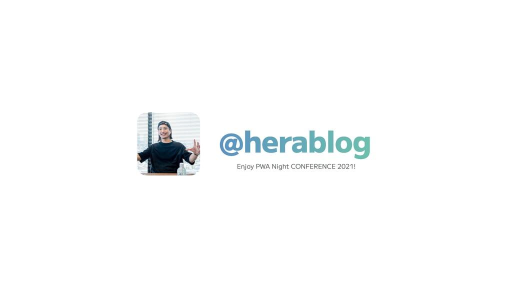 @herablog Enjoy PWA Night CONFERENCE 2021!