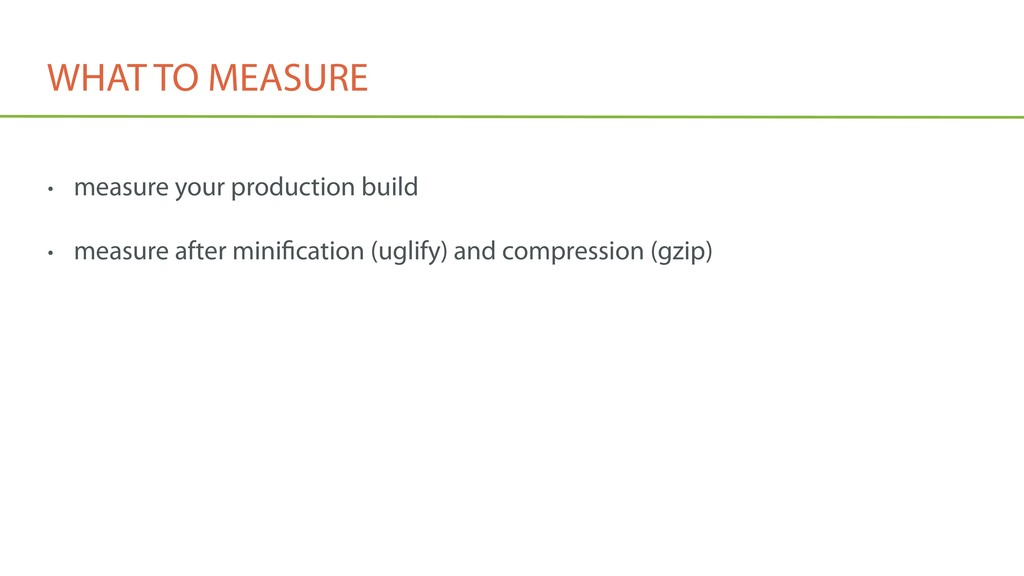 WHAT TO MEASURE • measure your production build...