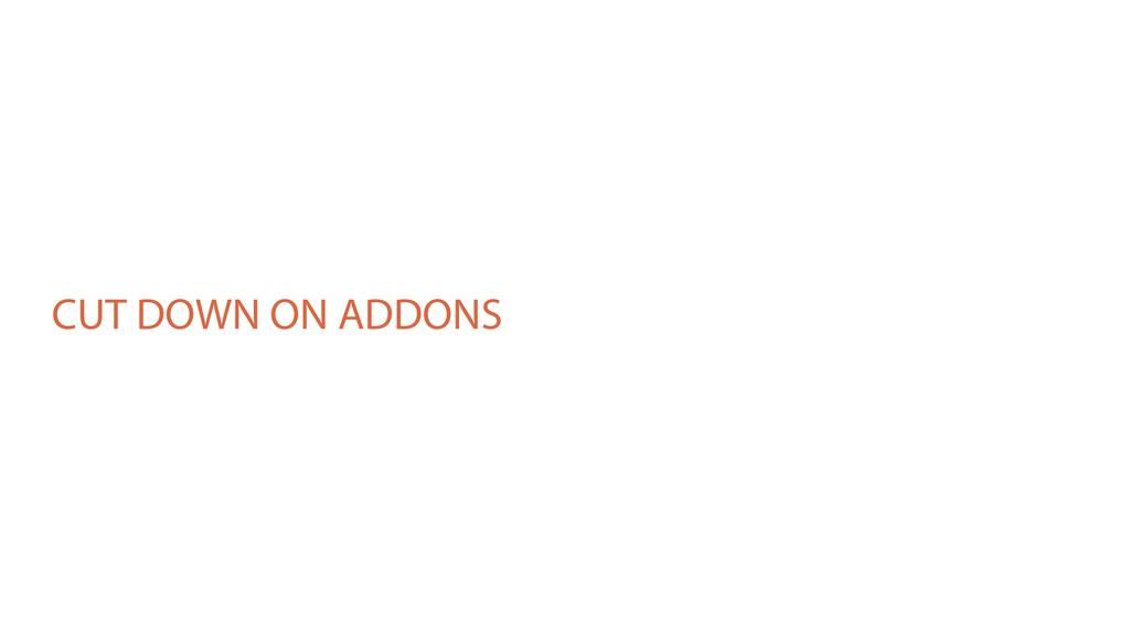 CUT DOWN ON ADDONS