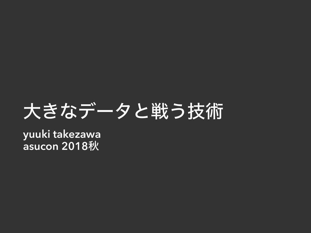 େ͖ͳσʔλͱઓ͏ٕज़ yuuki takezawa asucon 2018ळ