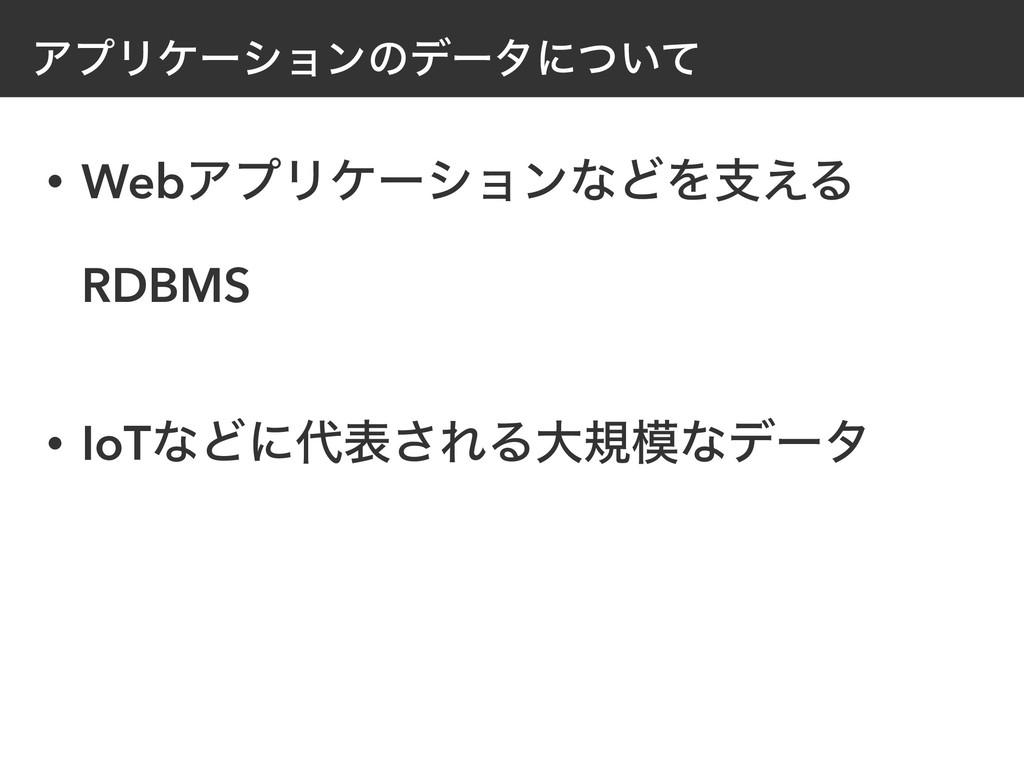 ΞϓϦέʔγϣϯͷσʔλʹ͍ͭͯ • WebΞϓϦέʔγϣϯͳͲΛࢧ͑Δ RDBMS • I...