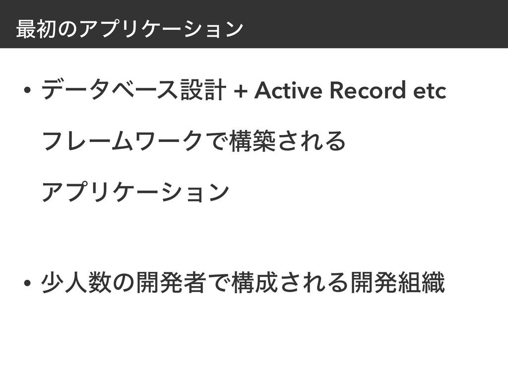 ࠷ॳͷΞϓϦέʔγϣϯ • σʔλϕʔεઃܭ + Active Record etc ϑϨʔ...