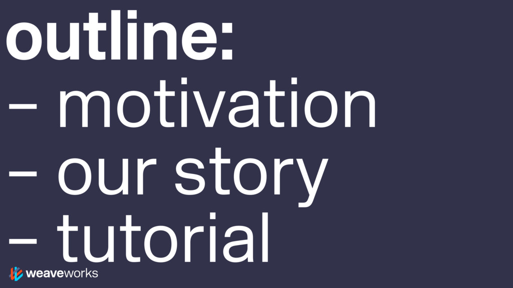 outline: – motivation – our story – tutorial