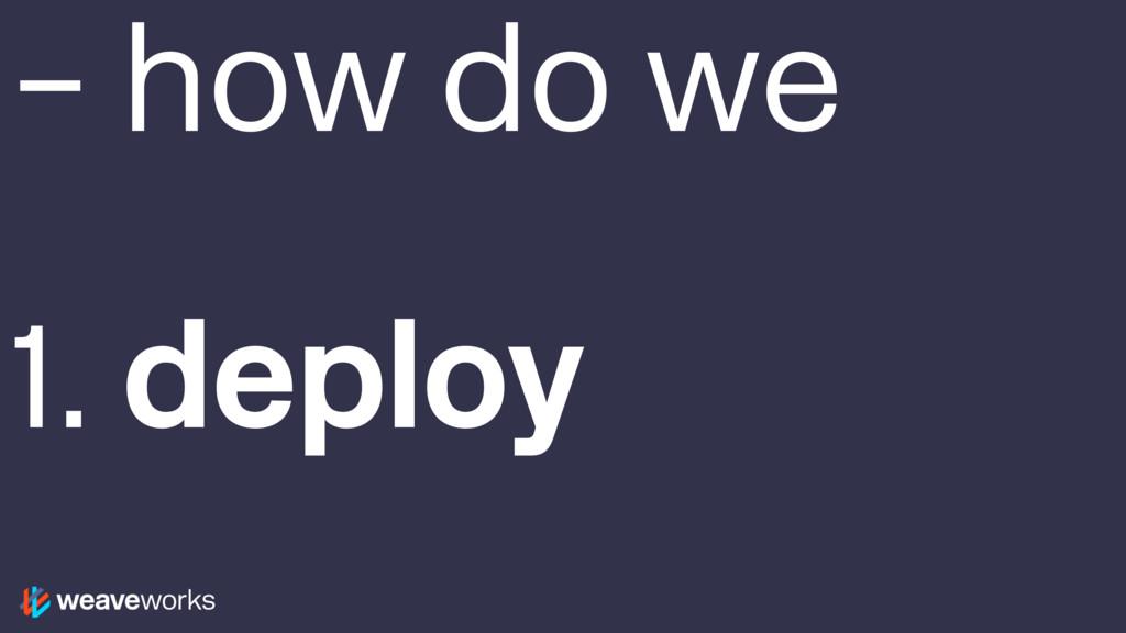 – how do we 1. deploy