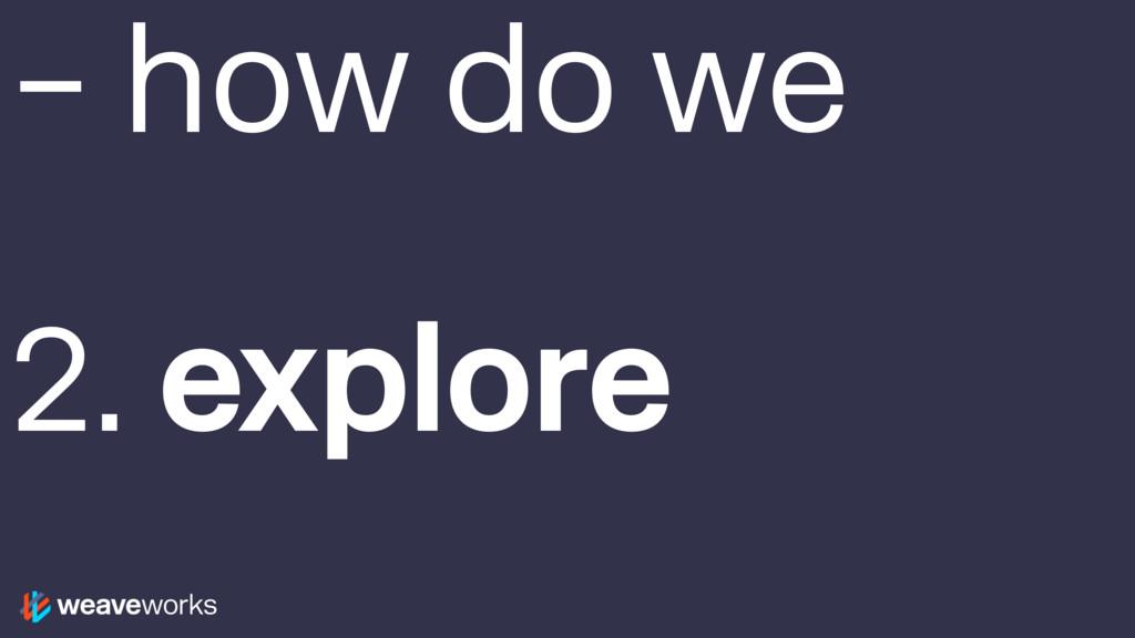 – how do we 2. explore