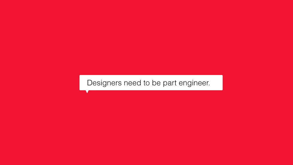 Designers need to be part engineer.