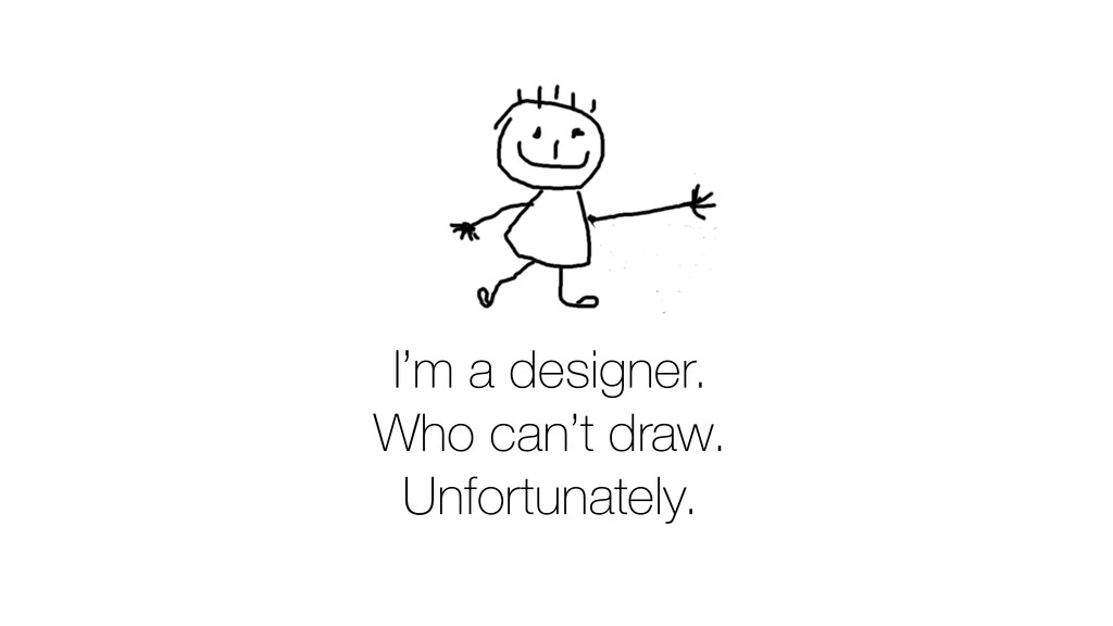 I'm a designer. Who can't draw. Unfortunately.