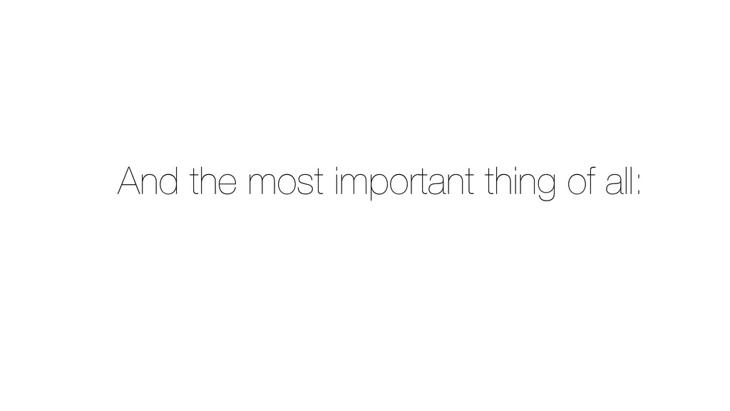 And the most important thing of all: