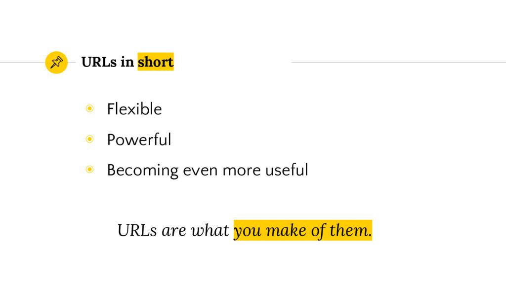 URLs in short ◉ Flexible ◉ Powerful ◉ Becoming ...
