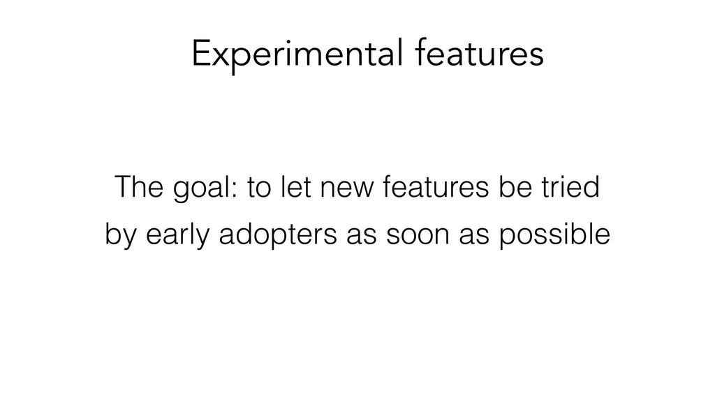 Experimental features The goal: to let new feat...