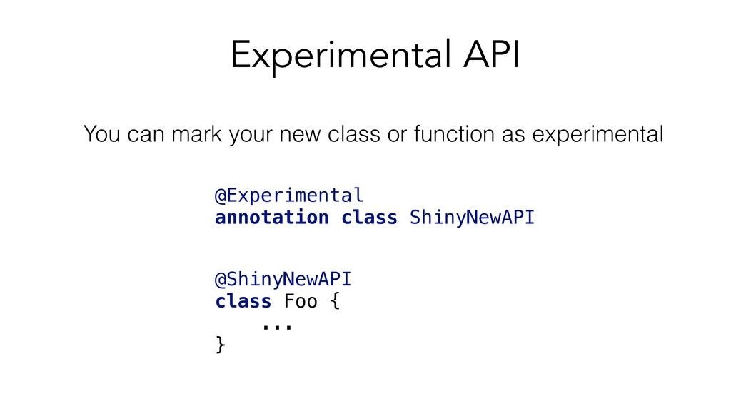 @ShinyNewAPI class Foo { ... } Experimental API...