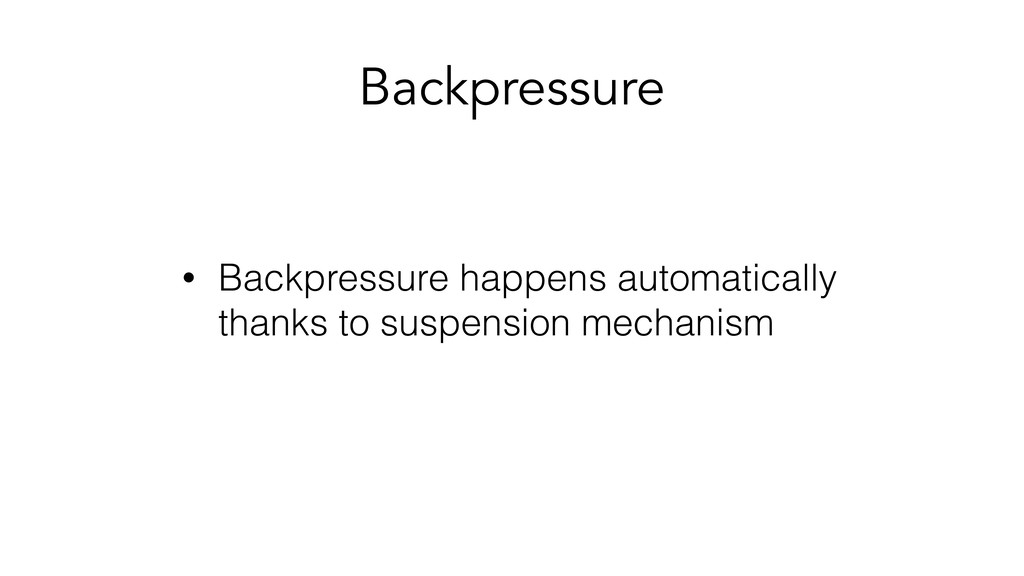 Backpressure • Backpressure happens automatical...